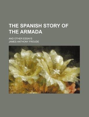 The Spanish Story of the Armada; And Other Essays (Paperback): James Anthony Froude
