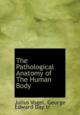 The Pathological Anatomy of the Human Body (Hardcover): Julius Vogel, George Edward Day