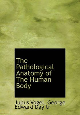 The Pathological Anatomy of the Human Body (Hardcover): Julius Vogel, George Edward Day