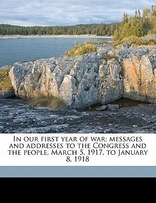 In Our First Year of War; Messages and Addresses to the Congress and the People, March 5, 1917, to January 8, 1918 (Paperback):...