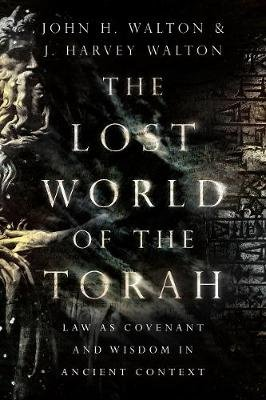 The Lost World of the Torah - Law as Covenant and Wisdom in Ancient Context (Paperback): John H Walton, J Harvey Walton