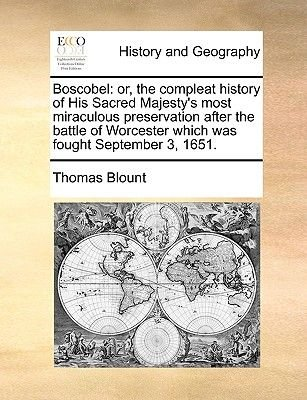 Boscobel - Or, the Compleat History of His Sacred Majesty's Most Miraculous Preservation After the Battle of Worcester...