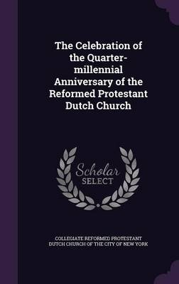 The Celebration of the Quarter-Millennial Anniversary of the Reformed Protestant Dutch Church (Hardcover): Collegiate Reformed...