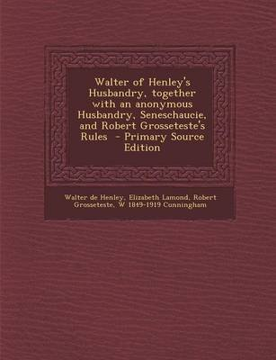 Walter of Henley's Husbandry, Together with an Anonymous Husbandry, Seneschaucie, and Robert Grosseteste's Rules -...