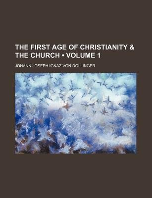 The First Age of Christianity & the Church (Volume 1) (Paperback): Johann Joseph Ignaz Von Dllinger, Johann Joseph Ignaz von...