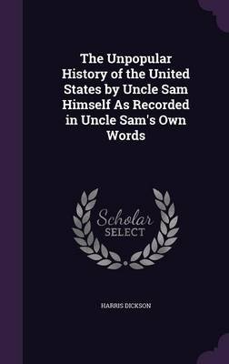 The Unpopular History of the United States by Uncle Sam Himself as Recorded in Uncle Sam's Own Words (Hardcover): Harris...