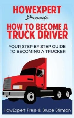 How to Become a Truck Driver (Paperback): Howexpert Press, Bruce Stimson
