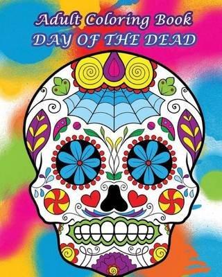 Adult Coloring Book: Day of the Dead - Dia de Los Muertos 2016 (Paperback): Dia De Los Muertos