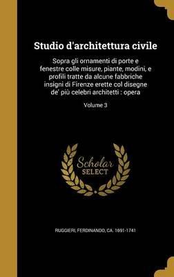 Studio D'Architettura Civile - Sopra Gli Ornamenti Di Porte E Fenestre Colle Misure, Piante, Modini, E Profili Tratte Da...