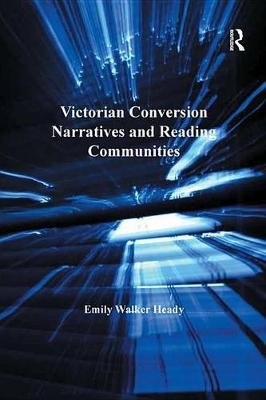 Victorian Conversion Narratives and Reading Communities (Electronic book text): Emily Walker Heady