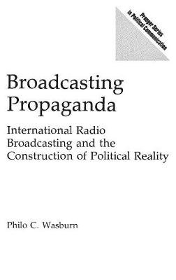 Broadcasting Propaganda - International Radio Broadcasting and the Construction of Political Reality (Hardcover): Philo C....