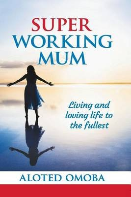 Super Working Mum - Living and Loving Life to the Fullest (Paperback): Aloted Omoba