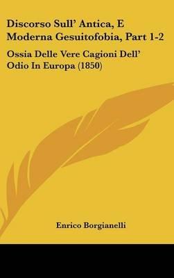Discorso Sull' Antica, E Moderna Gesuitofobia, Part 1-2 - Ossia Delle Vere Cagioni Dell' Odio in Europa (1850)...