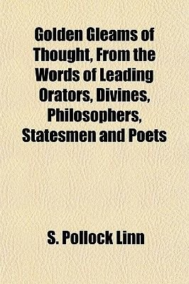 Golden Gleams of Thought, from the Words of Leading Orators, Divines, Philosophers, Statesmen and Poets (Paperback): S. Pollock...