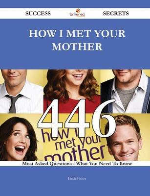 How I Met Your Mother 446 Success Secrets - 446 Most Asked Questions on How I Met Your Mother - What You Need to Know...
