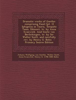Dramatic Works of Goethe - Comprising Faust [Pt. 1] Iphigenia in Tauris, Torquato Tasso, Edmont, Tr. by Anna Swanwick. and...