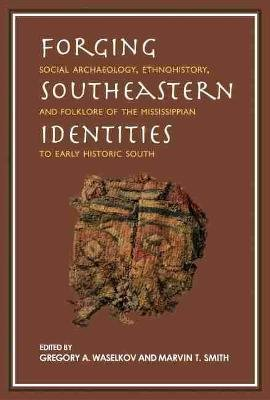 Forging Southeastern Identities - Social Archaeology, Ethnohistory, and Folklore of the Mississippian to Early Historic South...