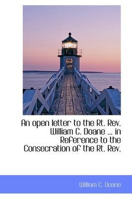 An Open Letter to the Rt. REV. William C. Doane ... in Reference to the Consecration of the Rt. REV. (Hardcover): William C....