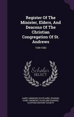 Register of the Minister, Elders, and Deacons of the Christian Congregation of St. Andrews - 1559-1582 (Hardcover): Saint...
