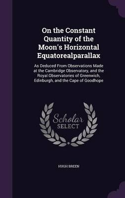 On the Constant Quantity of the Moon's Horizontal Equatorealparallax - As Deduced from Observations Made at the Cambridge...
