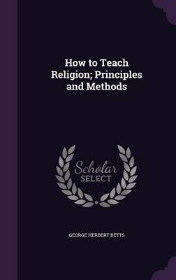 How to Teach Religion; Principles and Methods (Hardcover): George Herbert Betts