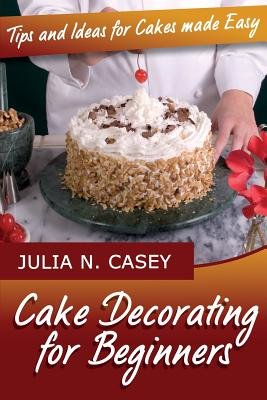 Cake Decorating for Beginners - Tips and Ideas for Cakes Made Easy (Paperback): Julia N. Casey