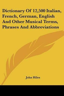Dictionary of 12,500 Italian, French, German, English and Other Musical Terms, Phrases and Abbreviations (Paperback): John Hiles