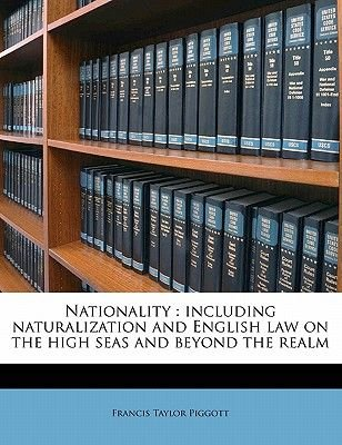 Nationality - Including Naturalization and English Law on the High Seas and Beyond the Realm Volume 2 (Paperback): Francis...