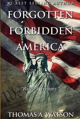 Forgotten Forbidden America - Rise of Tyranny (Paperback): Thomas A. Watson