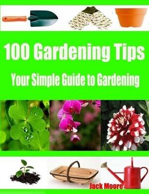 100 Gardening Tips - Your Simple Guide to Gardening (Electronic book text): Jack Moore