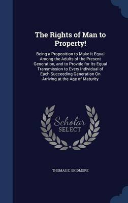 The Rights of Man to Property! - Being a Proposition to Make It Equal Among the Adults of the Present Generation, and to...