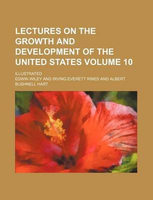 Lectures on the Growth and Development of the United States Volume 10; Illustrated (Paperback): Edwin Wiley