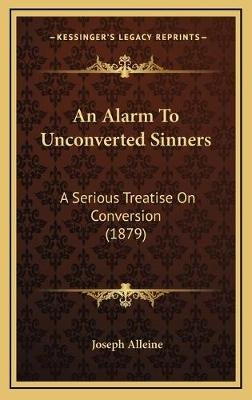 An Alarm to Unconverted Sinners - A Serious Treatise on Conversion (1879) (Hardcover): Joseph Alleine