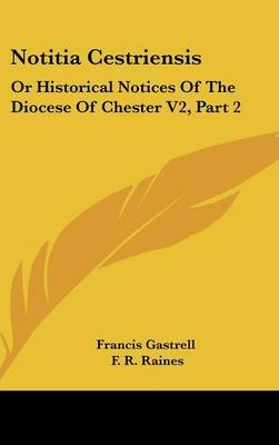 Notitia Cestriensis - Or Historical Notices of the Diocese of Chester V2, Part 2 (Hardcover): Francis Gastrell