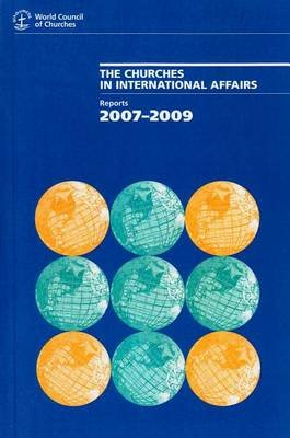 The Churches in International Affairs - Reports, 2007-2009 (Paperback): Commission of the Churches on International Affairs,...