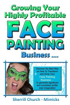 Growing Your Highly Profitable Face Painting Business (Paperback): Sherrill Church