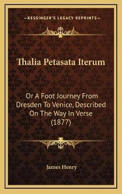 Thalia Petasata Iterum - Or a Foot Journey from Dresden to Venice, Described on the Way in Verse (1877) (Hardcover): James Henry