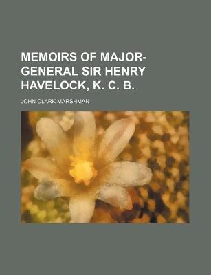 Memoirs of Major-General Sir Henry Havelock, K. C. B. (Paperback): John Clark Marshman