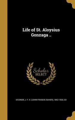 Life of St. Aloysius Gonzaga .. (Hardcover): J. F. X. (John Francis Xavier) O'Conor