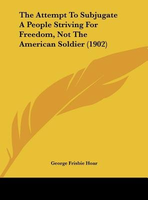 The Attempt to Subjugate a People Striving for Freedom, Not the American Soldier (1902) (Hardcover): George Frisbie Hoar