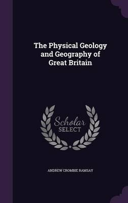 The Physical Geology and Geography of Great Britain (Hardcover): Andrew Crombie Ramsay
