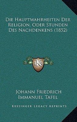 Die Hauptwahrheiten Der Religion, Oder Stunden Des Nachdenkens (1852) (German, Hardcover): Johann Friedrich Immanuel Tafel