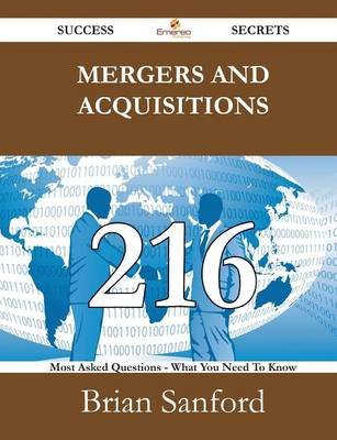 Mergers and Acquisitions 216 Success Secrets - 216 Most Asked Questions on Mergers and Acquisitions - What You Need to Know...