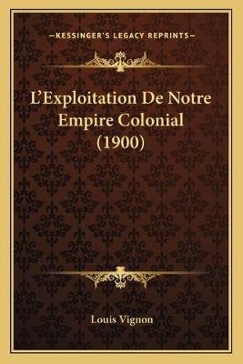 L'Exploitation de Notre Empire Colonial (1900) (English, French, Paperback): Louis Valery Vignon