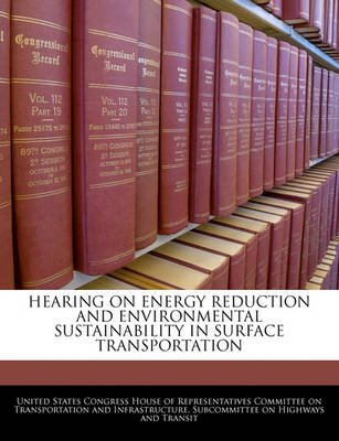 Hearing on Energy Reduction and Environmental Sustainability in Surface Transportation (Paperback): United States Congress...
