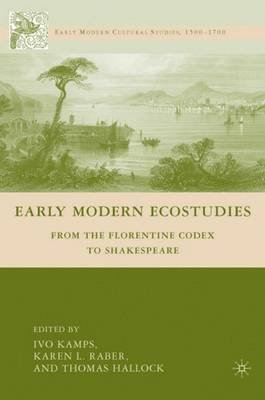 Early Modern Ecostudies - From the Florentine Codex to Shakespeare (Hardcover): Ivo Kamps, Karen L. Raber, Thomas Hallock