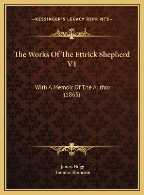 The Works of the Ettrick Shepherd V1 the Works of the Ettrick Shepherd V1 - With a Memoir of the Author (1865) with a Memoir of...