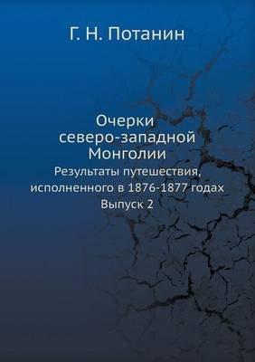 Ocherki Severo-Zapadnoj Mongolii Rezultaty Puteshestviya, Ispolnennogo V 1876-1877 Godah. Vypusk 2 (Russian, Paperback): G. N....