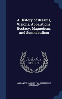 A History of Dreams, Visions, Apparitions, Ecstasy, Magnetism, and Somnabulism (Hardcover): Alexandre-Jacques-Francois De...