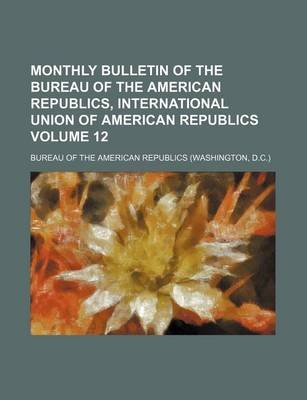 Monthly Bulletin of the Bureau of the American Republics, International Union of American Republics Volume 12 (Paperback):...